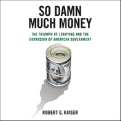So Damn Much Money: The Triumph of Lobbying and the Corrosion of American Government (Unabridged) audiobook download