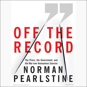 Off-the-record-the-press-the-government-and-the-war-over-anonymous-sources-unabridged-audiobook