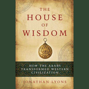 The House of Wisdom: How the Arabs Transformed Western Civilization (Unabridged) audiobook download