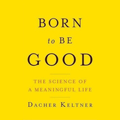 Born to Be Good: The Science of a Meaningful Life (Unabridged) audiobook download