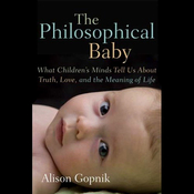 The Philosophical Baby: What Children's Minds Tell Us About Truth, Love and the Meaning of Life (Unabridged) audiobook download