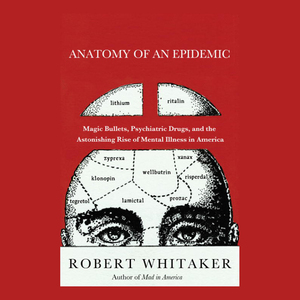 Anatomy-of-an-epidemic-magic-bullets-psychiatric-drugs-and-the-astonishing-rise-of-mental-illness-in-america-unabridged-audiobook