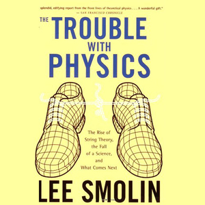 The-trouble-with-physics-the-rise-of-string-theory-the-fall-of-a-science-and-what-comes-next-unabridged-audiobook