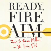 Ready, Fire, Aim: Zero to $100 Million in No Time Flat (Unabridged) audiobook download