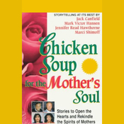Chicken Soup for the Mother's Soul: Stories to Open the Hearts and Rekindle the Spirits of Mothers audiobook download