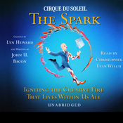 Cirque Du Soleil, The Spark: Igniting the Creative Fire That Lives Within Us All (Unabridged) audiobook download