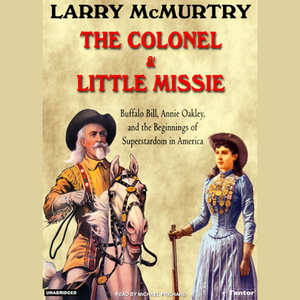 The-colonel-little-missie-buffalo-bill-annie-oakley-and-the-beginnings-of-superstardom-in-america-unabridged-audiobook