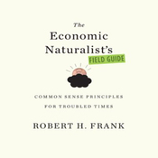 The Economic Naturalist's Field Guide: Common Sense Principles for Troubled Times (Unabridged) audiobook download
