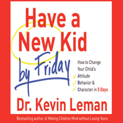 Have a New Kid by Friday: How to Change Your Child's Attitude, Behavior & Character in 5 Days audiobook download