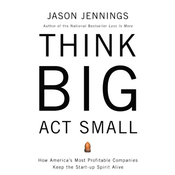 Think Big, Act Small: How America's Best Performing Companies Keep the Start-up Spirit Alive audiobook download