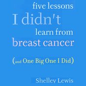 Five Lessons I Didn't Learn from Breast Cancer: (And One Big One I Did) (Unabridged) audiobook download