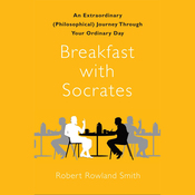 Breakfast with Socrates: An Extraordinary (Philosophical) Journey Through Your Ordinary Day (Unabridged) audiobook download