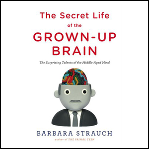 The-secret-life-of-the-grown-up-brain-the-surprising-talents-of-the-middle-aged-mind-unabridged-audiobook