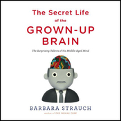 The Secret Life of the Grown-Up Brain: The Surprising Talents of the Middle-Aged Mind (Unabridged) audiobook download