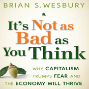 It's Not as Bad as You Think: Why Capitalism Trumps Fear and the Economy Will Thrive (Unabridged) audiobook download