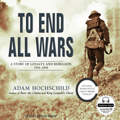 To End All Wars: A Story of Loyalty and Rebellion, 1914-1918 (Unabridged) audiobook download