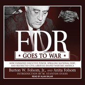 FDR Goes to War: How Expanded Executive Power, Spiraling National Debt, and Restricted Civil Liberties Shaped Wartime America (Unabridged) audiobook download
