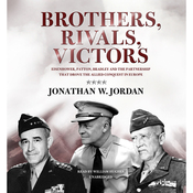Brothers, Rivals, Victors: Eisenhower, Patton, Bradley, and the Partnership That Drove the Allied Conquest in Europe (Unabridged) audiobook download