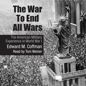 The-war-to-end-all-wars-the-american-military-experience-in-world-war-i-unabridged-audiobook
