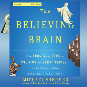 The-believing-brain-from-ghosts-and-gods-to-politics-and-conspiracies-how-we-construct-beliefs-and-reinforce-them-as-truths-unabridged-audiobook