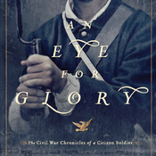 An Eye for Glory: The Civil War Chronicles of a Citizen Soldier (Unabridged) audiobook download