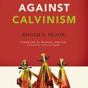 Against Calvinism: Rescuing God's Reputation from Radical Reformed Theology (Unabridged) audiobook download
