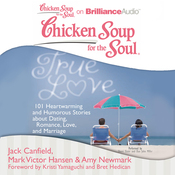 Chicken Soup for the Soul: True Love: 101 Heartwarming and Humorous Stories about Dating, Romance, Love, and Marriage (Unabridged) audiobook download