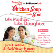 Chicken Soup for the Soul: Like Mother, Like Daughter - 30 Stories about Learning from Each Other, Mutual Support, and the Magical Bond (Unabridged) audiobook download
