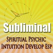 Subliminal Psychic Intuition: Develop Esp Channeling Spiritual Mind Expansion Meditation Binaural Beats Solfeggio Harmonics audiobook download