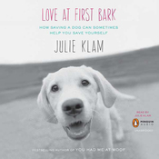 Love at First Bark: How Saving a Dog Can Sometimes Help You Save Yourself (Unabridged) audiobook download