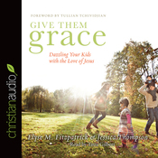 Give Them Grace: Dazzling Your Kids With The Love of Jesus (Unabridged) audiobook download