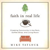 Faith in Real Life: Creating Community in the Park, Coffee Shop, and Living Room (Unabridged) audiobook download
