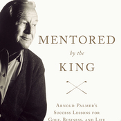 Mentored by the King: Arnold Palmer's Success Lessons for Golf, Business, and Life (Unabridged) audiobook download