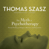 The Myth of Psychotherapy: Mental Healing as Religion, Rhetoric, and Repression (Unabridged) audiobook download