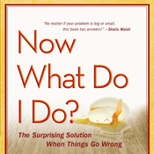 Now What Do I Do?: The Surprising Solution When Things Go Wrong (Unabridged) audiobook download