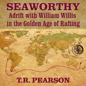 Seaworthy: Adrift with William Willis in the Golden Age of Rafting (Unabridged) audiobook download