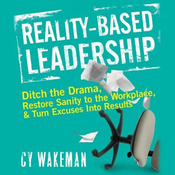Reality Based Leadership: Ditch the Drama, Restore Sanity to the Workplace, and Turn Excuses into Results (Unabridged) audiobook download