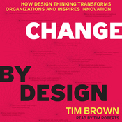 Change by Design: How Design Thinking Transforms Organizations and Inspires Innovation (Unabridged) audiobook download