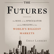 The Futures: The Rise of the Speculator and the Origins of the World's Biggest Markets (Unabridged) audiobook download