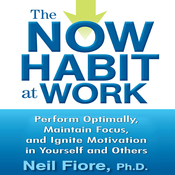The Now Habit at Work: Perform Optimally, Maintain Focus, and Ignite Motivation in Yourself and Others (Unabridged) audiobook download