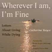 Wherever I Am, I'm Fine: Letters About Living While Dying (Unabridged) audiobook download