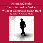 How To Succeed in Business Without Working So Damn Hard: Rethinking the Rules, Reinventing the Game (Unabridged) audiobook download