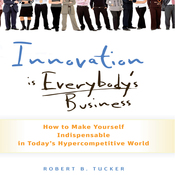 Innovation Is Everybody's Business: How to Make Yourself Indispensable in Today's Hypercompetitive World (Unabridged) audiobook download