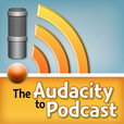 "The Audacity to Podcast - A ""how-to"" podcast about podcasting and using Audacity show"