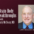 Brain-Body Breakthroughs - Larry McCleary MD show