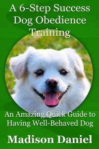 A 6-Step Success Dog Obedience Training: An Amazing Quick Guide to Having Well-Behaved Dog
