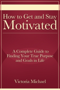 How to Get and Stay Motivated: A Complete Guide to Finding Your True Purpose and Goals in Life