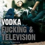  Vodka, Fucking &amp; Television