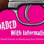 Loaded with Information- A Panel Forum on Reducing Gun Violence