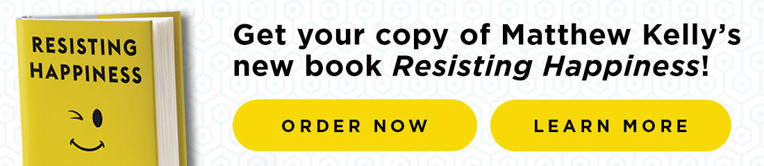 Order Matthew Kelly's new book today - RESISTING HAPPINESS - CLICK HERE